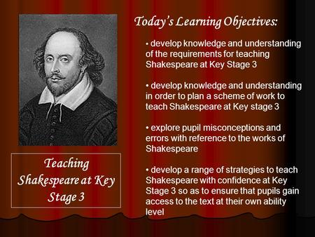 Develop knowledge and understanding of the requirements for teaching Shakespeare at Key Stage 3 develop knowledge and understanding in order to plan a.