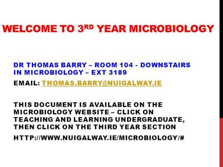 WELCOME TO 3 RD YEAR MICROBIOLOGY DR THOMAS BARRY – ROOM 104 - DOWNSTAIRS IN MICROBIOLOGY – EXT 3189