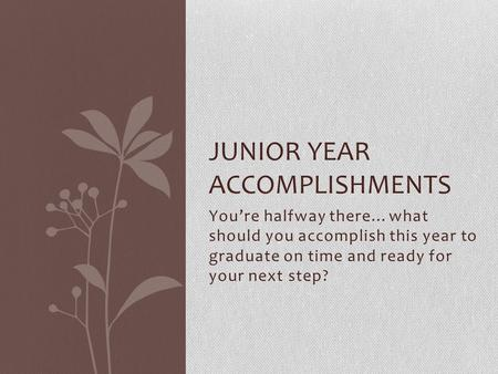 Youre halfway there…what should you accomplish this year to graduate on time and ready for your next step? JUNIOR YEAR ACCOMPLISHMENTS.