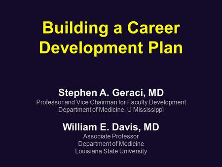 Building a Career Development Plan Stephen A. Geraci, MD Professor and Vice Chairman for Faculty Development Department of Medicine, U Mississippi William.