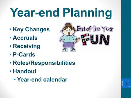 Year-end Planning Key Changes Accruals Receiving P-Cards Roles/Responsibilities Handout Year-end calendar 1.