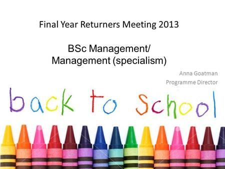 Final Year Returners Meeting 2013 BSc Management/ Management (specialism) Anna Goatman Programme Director.