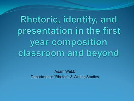 Adam Webb Department of Rhetoric & Writing Studies.