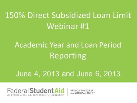 150% Direct Subsidized Loan Limit Webinar #1 Academic Year and Loan Period Reporting June 4, 2013 and June 6, 2013.