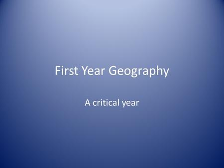 First Year Geography A critical year. A maze of ideas.