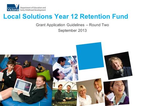 Local Solutions Year 12 Retention Fund Grant Application Guidelines – Round Two September 2013.