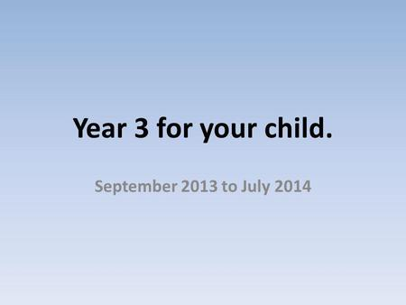 Year 3 for your child. September 2013 to July 2014.