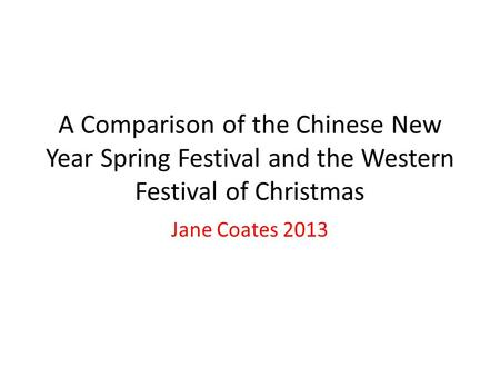 A Comparison of the Chinese New Year Spring Festival and the Western Festival of Christmas Jane Coates 2013.
