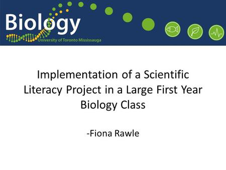 Implementation of a Scientific Literacy Project in a Large First Year Biology Class -Fiona Rawle.