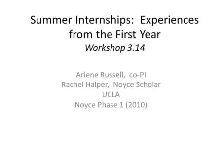 Summer Internships: Experiences from the First Year Workshop 3.14 Arlene Russell, co-PI Rachel Halper, Noyce Scholar UCLA Noyce Phase 1 (2010)