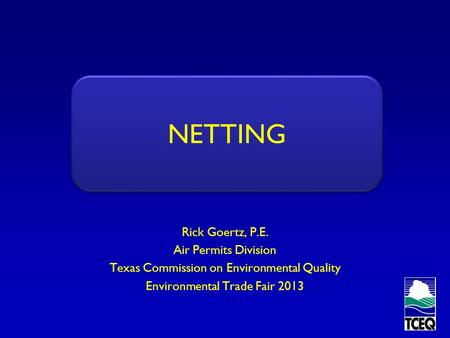 NETTING Rick Goertz, P.E. Air Permits Division Texas Commission on Environmental Quality Environmental Trade Fair 2013 NETTING.