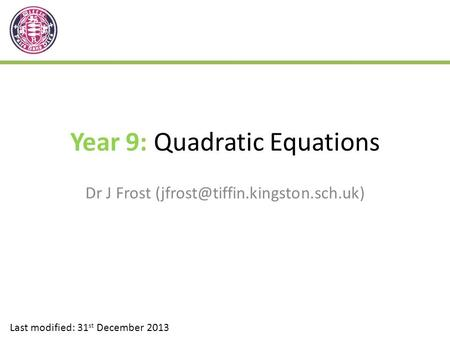 Year 9: Quadratic Equations Dr J Frost Last modified: 31 st December 2013.
