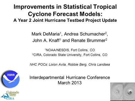 Improvements in Statistical Tropical Cyclone Forecast Models: A Year 2 Joint Hurricane Testbed Project Update Mark DeMaria 1, Andrea Schumacher 2, John.