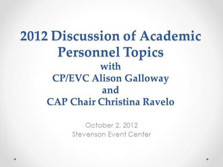 2012 Discussion of Academic Personnel Topics with CP/EVC Alison Galloway and CAP Chair Christina Ravelo October 2, 2012 Stevenson Event Center.