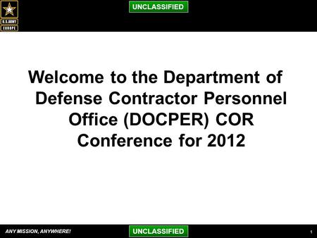 ANY MISSION, ANYWHERE! UNCLASSIFIED Welcome to the Department of Defense Contractor Personnel Office (DOCPER) COR Conference for 2012 1.