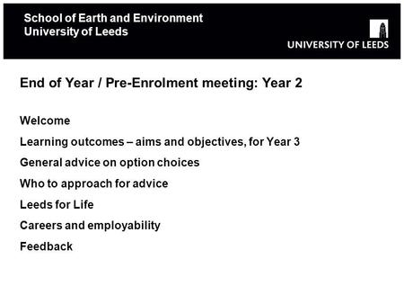 School of Earth and Environment University of Leeds End of Year / Pre-Enrolment meeting: Year 2 Welcome Learning outcomes – aims and objectives, for Year.