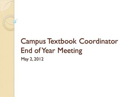 Campus Textbook Coordinator End of Year Meeting May 2, 2012.