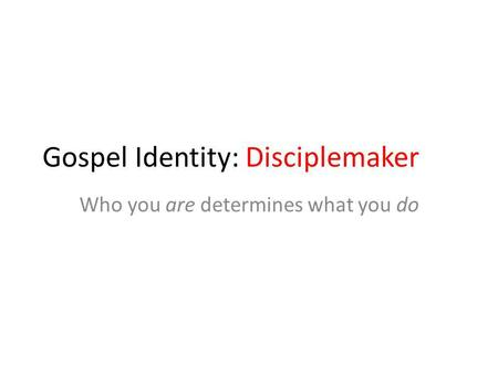 Gospel Identity: Disciplemaker Who you are determines what you do.