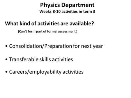 Physics Department Weeks 8-10 activities in term 3 What kind of activities are available? Consolidation/Preparation for next year Transferable skills activities.