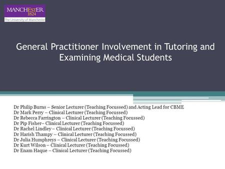General Practitioner Involvement in Tutoring and Examining Medical Students Dr Philip Burns – Senior Lecturer (Teaching Focussed) and Acting Lead for CBME.