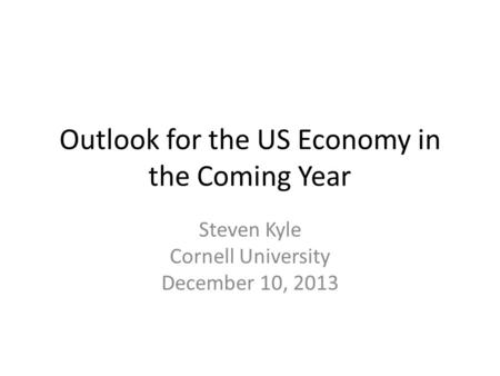 Outlook for the US Economy in the Coming Year Steven Kyle Cornell University December 10, 2013.