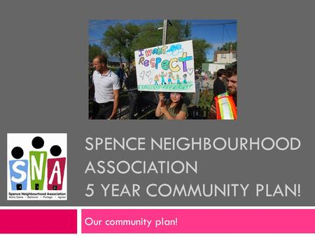 SPENCE NEIGHBOURHOOD ASSOCIATION 5 YEAR COMMUNITY PLAN! Our community plan!