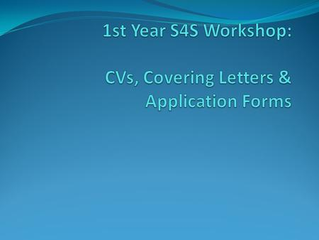 Guidance on CVs, covering letters & application forms in Placement Booklet and on S4S Bb site follow guidelines closely Remember the aim of a CV.