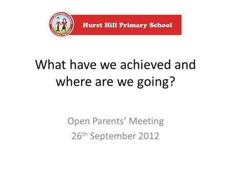 What have we achieved and where are we going? Open Parents Meeting 26 th September 2012.