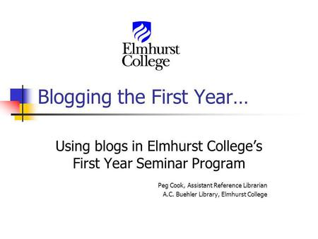 Blogging the First Year… Using blogs in Elmhurst Colleges First Year Seminar Program Peg Cook, Assistant Reference Librarian A.C. Buehler Library, Elmhurst.