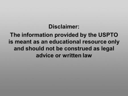 Disclaimer: The information provided by the USPTO is meant as an educational resource only and should not be construed as legal advice or written law.