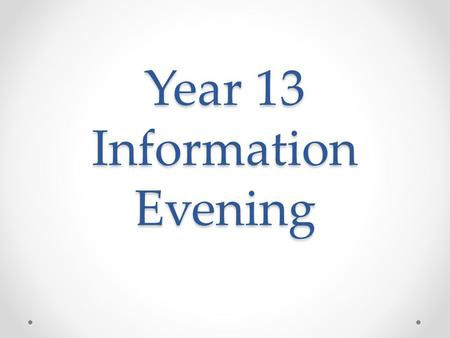 Year 13 Information Evening. Welcome to the last year of Secondary School!