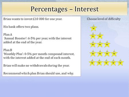 Choose level of difficulty Brian wants to invest £10 000 for one year. His bank offers two plans. Plan A Annual Booster: 6·5% per year, with the interest.