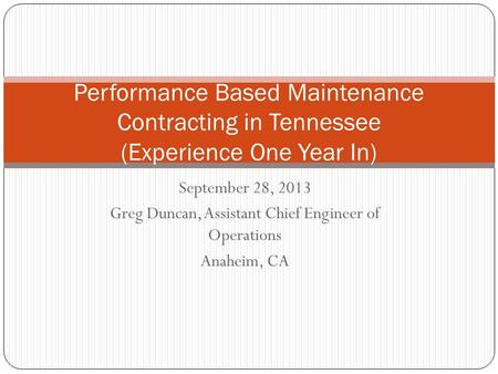 September 28, 2013 Greg Duncan, Assistant Chief Engineer of Operations Anaheim, CA Performance Based Maintenance Contracting in Tennessee (Experience One.