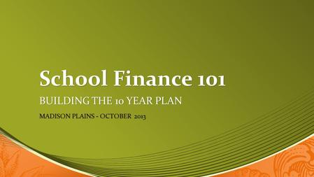 School Finance 101 BUILDING THE 10 YEAR PLAN MADISON PLAINS - OCTOBER 2013.