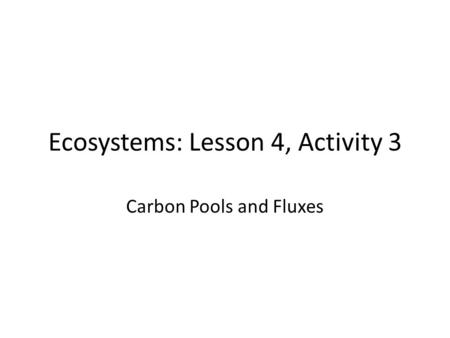 Ecosystems: Lesson 4, Activity 3 Carbon Pools and Fluxes.