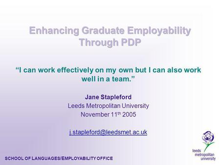 SCHOOL OF L ANGUAGES /E MPLOYABILITY OFFICE I can work effectively on my own but I can also work well in a team. Jane Stapleford Leeds Metropolitan University.