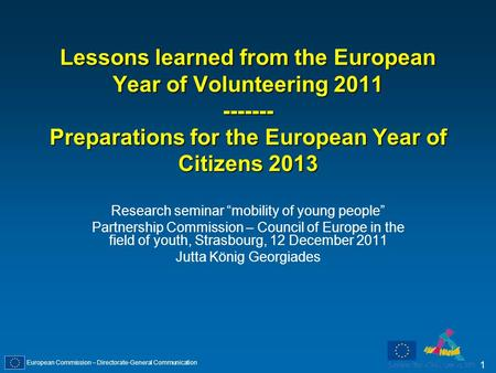 European Commission – Directorate-General Communication 1 Lessons learned from the European Year of Volunteering 2011 ------- Preparations for the European.