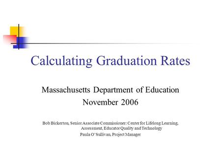 MA Department of Education Calculating Graduation Rates Massachusetts Department of Education November 2006 Bob Bickerton, Senior Associate Commissioner:
