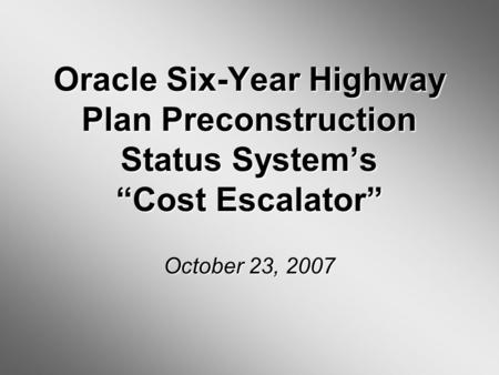 Oracle Six-Year Highway Plan Preconstruction Status Systems Cost Escalator October 23, 2007.