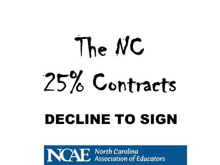 DECLINE TO SIGN The NC 25% Contracts. Before We Get Started Many of you probably know some of the following info, but you might not know all of it. The.