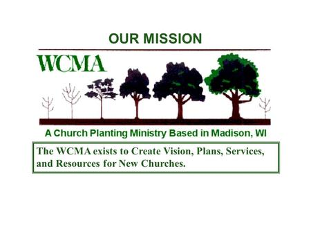OUR MISSION The WCMA exists to Create Vision, Plans, Services, and Resources for New Churches.