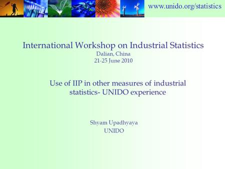 Www.unido.org/statistics International Workshop on Industrial Statistics Dalian, China 21-25 June 2010 Shyam Upadhyaya UNIDO Use of IIP in other measures.