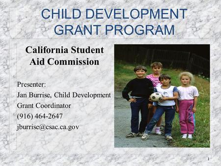 CHILD DEVELOPMENT GRANT PROGRAM California Student Aid Commission Presenter: Jan Burrise, Child Development Grant Coordinator (916) 464-2647
