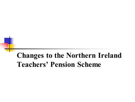 Changes to the Northern Ireland Teachers Pension Scheme.