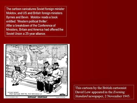 The cartoon caricatures Soviet foreign minister Molotov, and US and British foreign ministers Byrnes and Bevin. Molotov reads a book entitled: 'Western.