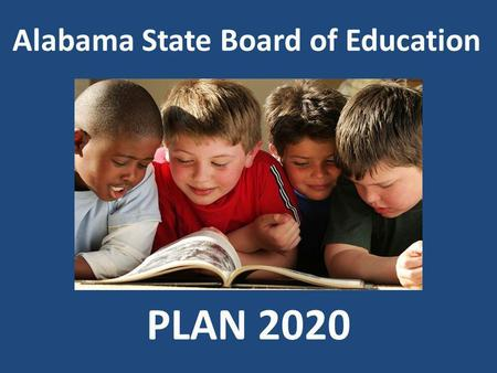 Alabama State Board of Education PLAN 2020. Our Vision Every Child a Graduate – Every Graduate Prepared for College/Work/Adulthood in the 21 st Century.