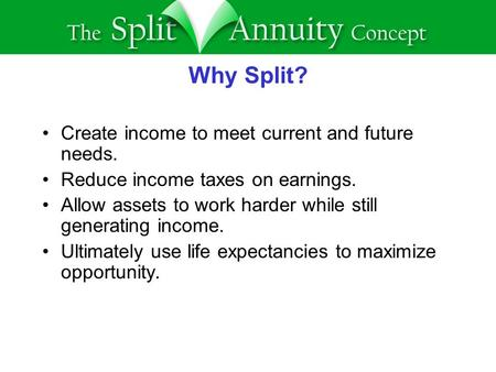 Why Split? Create income to meet current and future needs. Reduce income taxes on earnings. Allow assets to work harder while still generating income.