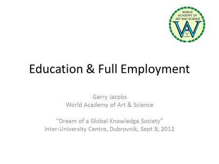 Education & Full Employment Garry Jacobs World Academy of Art & Science Dream of a Global Knowledge Society Inter-University Centre, Dubrovnik, Sept 8,