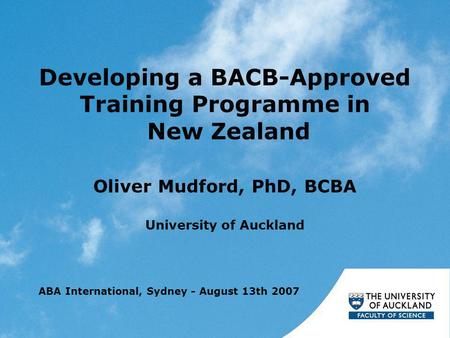 Developing a BACB-Approved Training Programme in New Zealand Oliver Mudford, PhD, BCBA University of Auckland ABA International, Sydney - August 13th 2007.