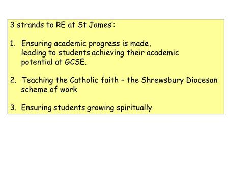 3 strands to RE at St James: 1.Ensuring academic progress is made, leading to students achieving their academic potential at GCSE. 2.Teaching the Catholic.